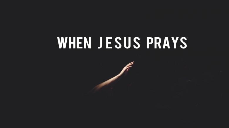 When Jesus Prays